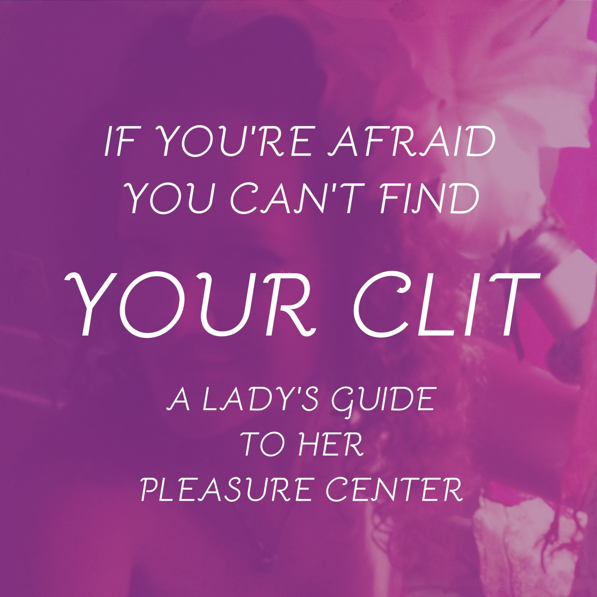 If You're Afraid You Can't Find Your Clit. A Ladies Guide To Her Pleasure Center.